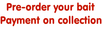 Pre-order your bait  Payment on collection